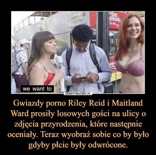Gwiazdy porno Riley Reid i Maitland Ward prosiły losowych gości na ulicy o zdjęcia przyrodzenia, które następnie oceniały. Teraz wyobraź sobie co by było gdyby płcie były odwrócone.
