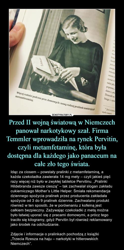 Przed II wojną światową w Niemczech panował narkotykowy szał. Firma Temmler wprowadziła na rynek Pervitin, czyli metamfetaminę, która była dostępna dla każdego jako panaceum na całe zło tego świata.