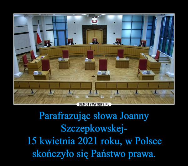 Parafrazując słowa Joanny Szczepkowskej-15 kwietnia 2021 roku, w Polsce skończyło się Państwo prawa. –