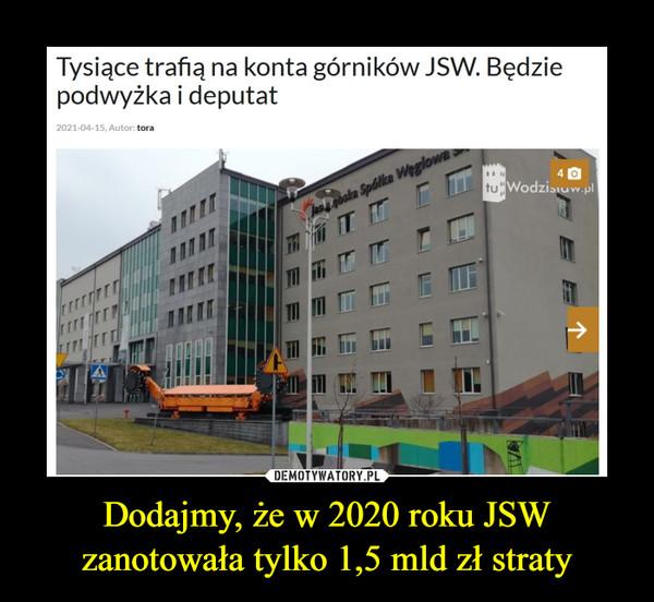 Dodajmy, że w 2020 roku JSW zanotowała tylko 1,5 mld zł straty –  Tysiące trafią na konta górników JSW. Będzie podwyżka i deputat