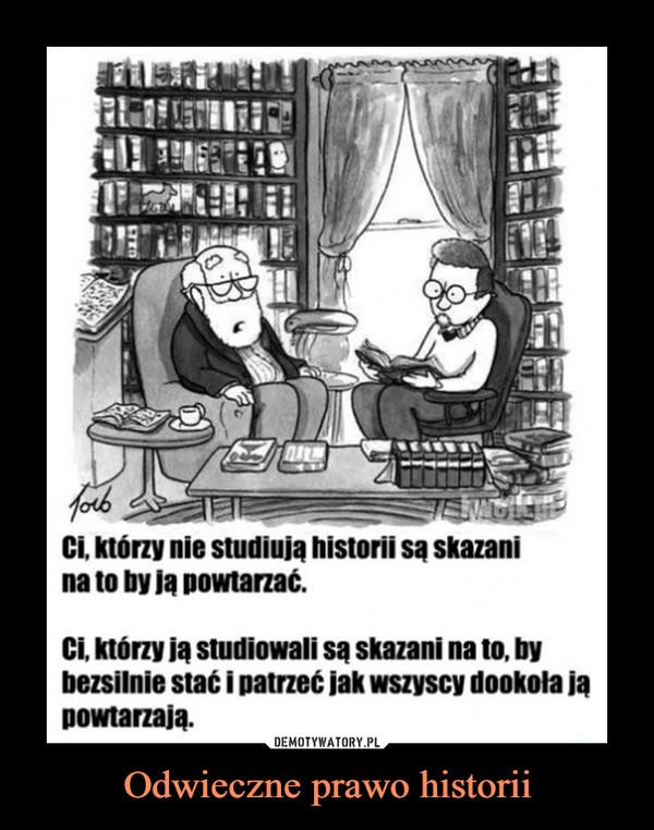 Odwieczne prawo historii –  forbCi, którzy nie studiują historii są skazanina to by ją powtarzać.Ci, którzy ją studiowali są skazani na to, bybezsilnie stać i patrzeć jak wszyscy dookoła jąpowtarzają.