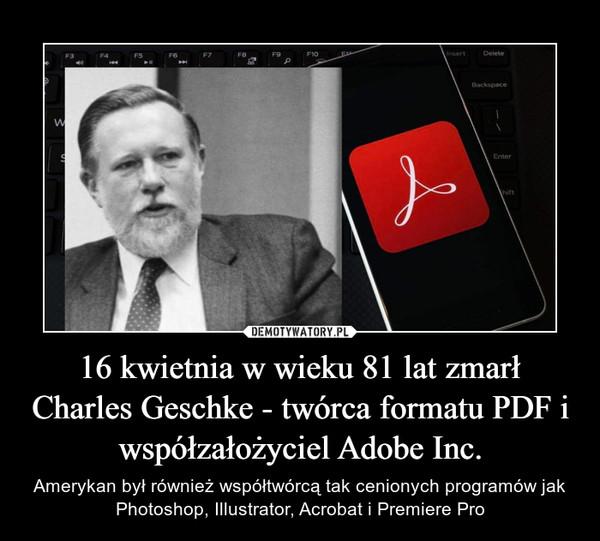 16 kwietnia w wieku 81 lat zmarł Charles Geschke - twórca formatu PDF i współzałożyciel Adobe Inc. – Amerykan był również współtwórcą tak cenionych programów jak Photoshop, Illustrator, Acrobat i Premiere Pro