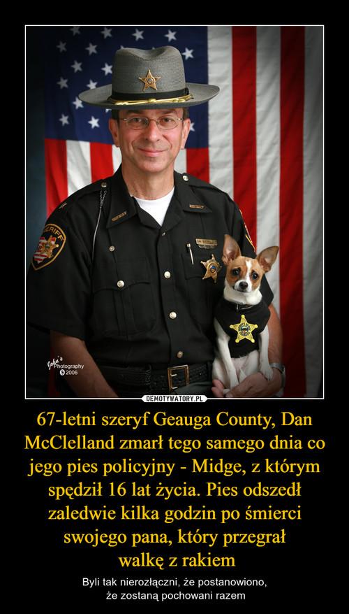 67-letni szeryf Geauga County, Dan McClelland zmarł tego samego dnia co jego pies policyjny - Midge, z którym spędził 16 lat życia. Pies odszedł zaledwie kilka godzin po śmierci swojego pana, który przegrał  walkę z rakiem