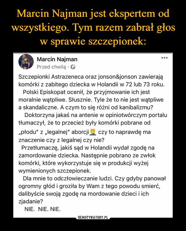 """–  Marcin NajmanPrzed chwilą • ©Szczepionki Astrazeneca oraz jonson&jonson zawierająkomórki z zabitego dziecka w Holandii w 72 lub 73 roku.Polski Episkopat ocenił, że przyjmowanie ich jestmoralnie wątpliwe. Słusznie. Tyle że to nie jest wątpliwea skandaliczne. A czym to się różni od kanibalizmu?Doktorzyna jakaś na antenie w opiniotwórczym portalutłumaczył, że to przecież były komórki pobrane od""""płodu"""" z """"legalnej"""" aborcji^ czy to naprawdę maznaczenie czy z legalnej czy nie?Przetłumaczę, jakiś sąd w Holandii wydał zgodę nazamordowanie dziecka. Następnie pobrano ze zwłokkomórki, które wykorzystuje się w produkcji wyżejwymienionych szczepionek.Dla mnie to odczłowieczanie ludzi. Czy gdyby panowałogromny głód i groziła by Wam z tego powodu śmierć,dalibyście swoją zgodę na mordowanie dzieci i ichzjadanie?NIE. NIE. NIE."""