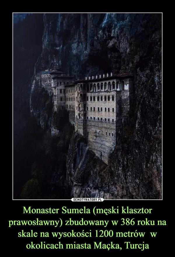 Monaster Sumela (męski klasztor prawosławny) zbudowany w 386 roku na skale na wysokości 1200 metrów  w okolicach miasta Maçka, Turcja –