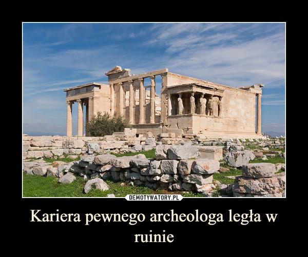 Kariera pewnego archeologa legła w ruinie –