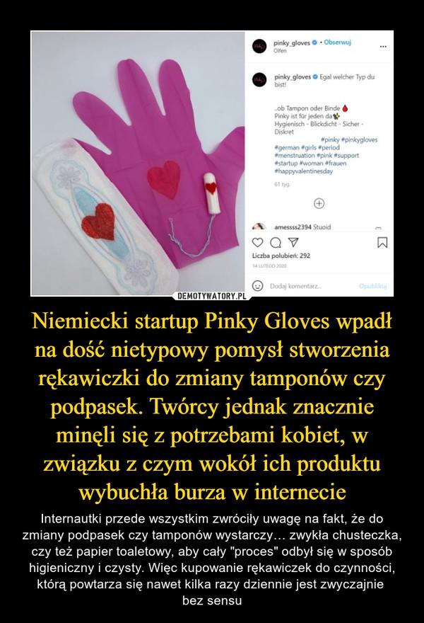 """Niemiecki startup Pinky Gloves wpadł na dość nietypowy pomysł stworzenia rękawiczki do zmiany tamponów czy podpasek. Twórcy jednak znacznie minęli się z potrzebami kobiet, w związku z czym wokół ich produktu wybuchła burza w internecie – Internautki przede wszystkim zwróciły uwagę na fakt, że do zmiany podpasek czy tamponów wystarczy… zwykła chusteczka, czy też papier toaletowy, aby cały """"proces"""" odbył się w sposób higieniczny i czysty. Więc kupowanie rękawiczek do czynności, którą powtarza się nawet kilka razy dziennie jest zwyczajnie bez sensu"""