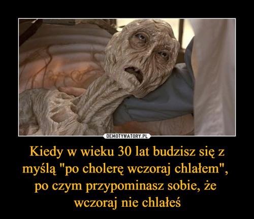 """Kiedy w wieku 30 lat budzisz się z myślą """"po cholerę wczoraj chlałem"""",  po czym przypominasz sobie, że  wczoraj nie chlałeś"""