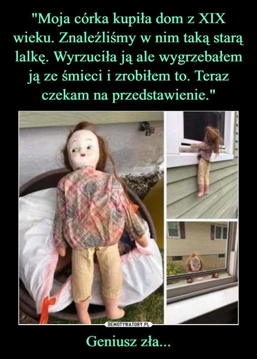 """""""Moja córka kupiła dom z XIX wieku. Znaleźliśmy w nim taką starą lalkę. Wyrzuciła ją ale wygrzebałem ją ze śmieci i zrobiłem to. Teraz czekam na przedstawienie."""" Geniusz zła..."""