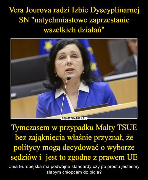 """Vera Jourova radzi Izbie Dyscyplinarnej SN """"natychmiastowe zaprzestanie wszelkich działań"""" Tymczasem w przypadku Malty TSUE bez zająknięcia właśnie przyznał, że politycy mogą decydować o wyborze sędziów i  jest to zgodne z prawem UE"""