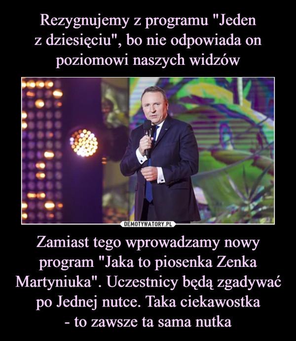 """Zamiast tego wprowadzamy nowy program """"Jaka to piosenka Zenka Martyniuka"""". Uczestnicy będą zgadywać po Jednej nutce. Taka ciekawostka- to zawsze ta sama nutka –"""