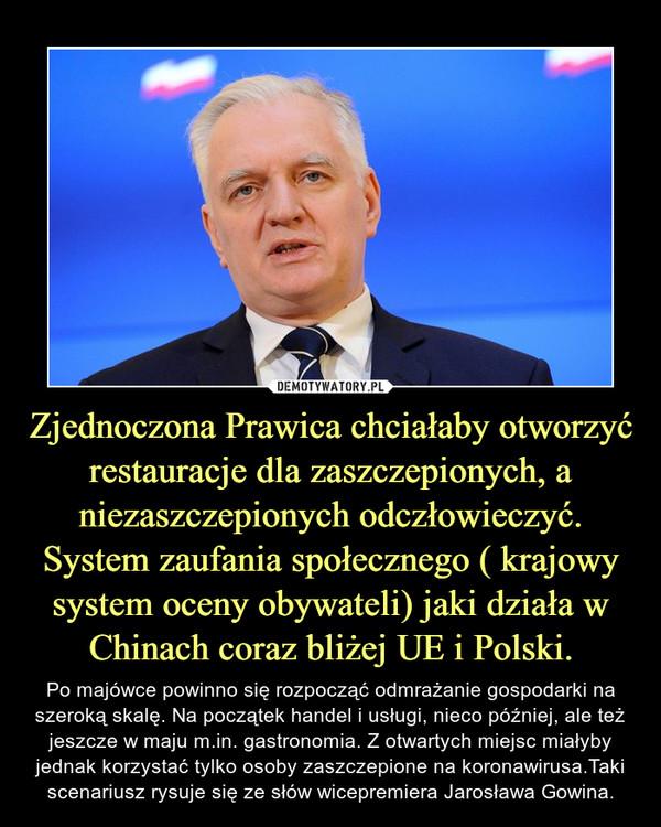 Zjednoczona Prawica chciałaby otworzyć restauracje dla zaszczepionych, a niezaszczepionych odczłowieczyć. System zaufania społecznego ( krajowy system oceny obywateli) jaki działa w Chinach coraz bliżej UE i Polski. – Po majówce powinno się rozpocząć odmrażanie gospodarki na szeroką skalę. Na początek handel i usługi, nieco później, ale też jeszcze w maju m.in. gastronomia. Z otwartych miejsc miałyby jednak korzystać tylko osoby zaszczepione na koronawirusa.Taki scenariusz rysuje się ze słów wicepremiera Jarosława Gowina.