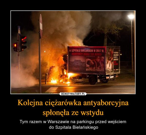 Kolejna ciężarówka antyaborcyjna spłonęła ze wstydu – Tym razem w Warszawie na parkingu przed wejściem do Szpitala Bielańskiego