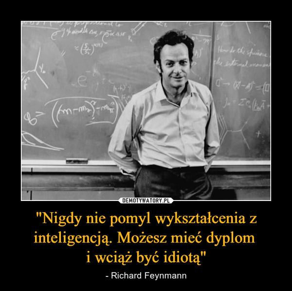 """""""Nigdy nie pomyl wykształcenia z inteligencją. Możesz mieć dyplom i wciąż być idiotą"""" – - Richard Feynmann"""