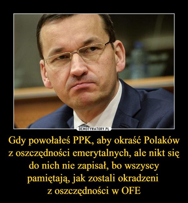 Gdy powołałeś PPK, aby okraść Polaków z oszczędności emerytalnych, ale nikt się do nich nie zapisał, bo wszyscy pamiętają, jak zostali okradzeni z oszczędności w OFE –
