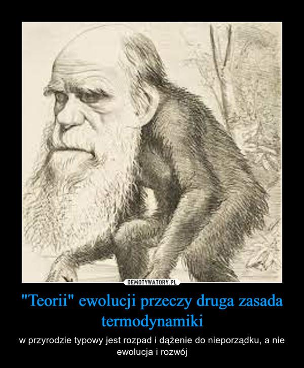 """""""Teorii"""" ewolucji przeczy druga zasada termodynamiki – w przyrodzie typowy jest rozpad i dążenie do nieporządku, a nie ewolucja i rozwój"""