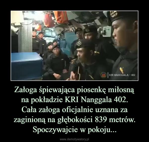 Załoga śpiewająca piosenkę miłosnąna pokładzie KRI Nanggala 402.Cała załoga oficjalnie uznana za zaginioną na głębokości 839 metrów.Spoczywajcie w pokoju... –