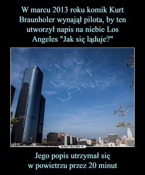 """W marcu 2013 roku komik Kurt Braunholer wynajął pilota, by ten utworzył napis na niebie Los Angeles """"Jak się ląduje?"""" Jego popis utrzymał się w powietrzu przez 20 minut"""