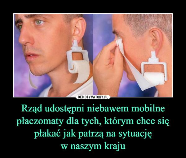 Rząd udostępni niebawem mobilne płaczomaty dla tych, którym chce się płakać jak patrzą na sytuacjęw naszym kraju –