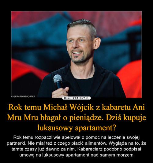 Rok temu Michał Wójcik z kabaretu Ani Mru Mru błagał o pieniądze. Dziś kupuje luksusowy apartament?