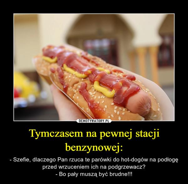Tymczasem na pewnej stacji benzynowej: – - Szefie, dlaczego Pan rzuca te parówki do hot-dogów na podłogę przed wrzuceniem ich na podgrzewacz?- Bo pały muszą być brudne!!!