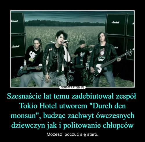"""Szesnaście lat temu zadebiutował zespół  Tokio Hotel utworem """"Durch den monsun"""", budząc zachwyt ówczesnych dziewczyn jak i politowanie chłopców"""