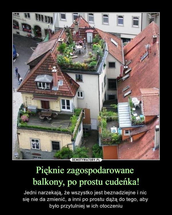 Pięknie zagospodarowane balkony, po prostu cudeńka! – Jedni narzekają, że wszystko jest beznadziejne i nic się nie da zmienić, a inni po prostu dążą do tego, aby było przytulniej w ich otoczeniu