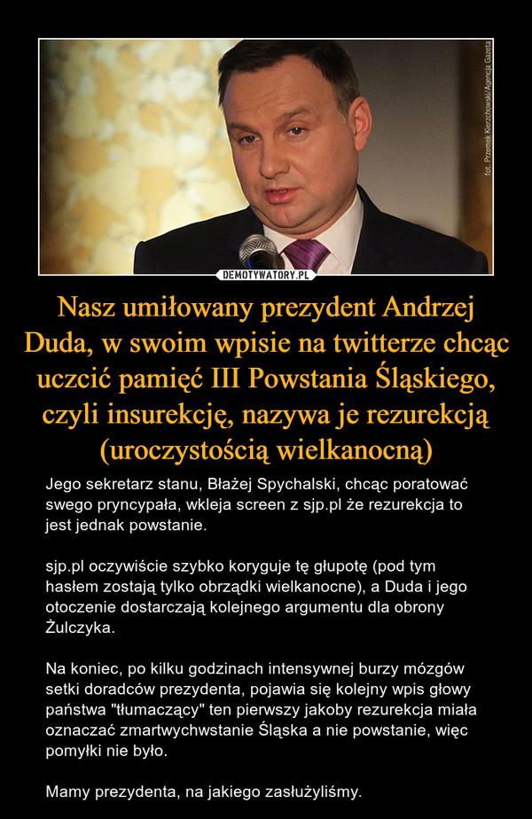 """Nasz umiłowany prezydent Andrzej Duda, w swoim wpisie na twitterze chcąc uczcić pamięć III Powstania Śląskiego, czyli insurekcję, nazywa je rezurekcją (uroczystością wielkanocną) – Jego sekretarz stanu, Błażej Spychalski, chcąc poratować swego pryncypała, wkleja screen z sjp.pl że rezurekcja to jest jednak powstanie.sjp.pl oczywiście szybko koryguje tę głupotę (pod tym hasłem zostają tylko obrządki wielkanocne), a Duda i jego otoczenie dostarczają kolejnego argumentu dla obrony Żulczyka.Na koniec, po kilku godzinach intensywnej burzy mózgów setki doradców prezydenta, pojawia się kolejny wpis głowy państwa """"tłumaczący"""" ten pierwszy jakoby rezurekcja miała oznaczać zmartwychwstanie Śląska a nie powstanie, więc pomyłki nie było.Mamy prezydenta, na jakiego zasłużyliśmy."""