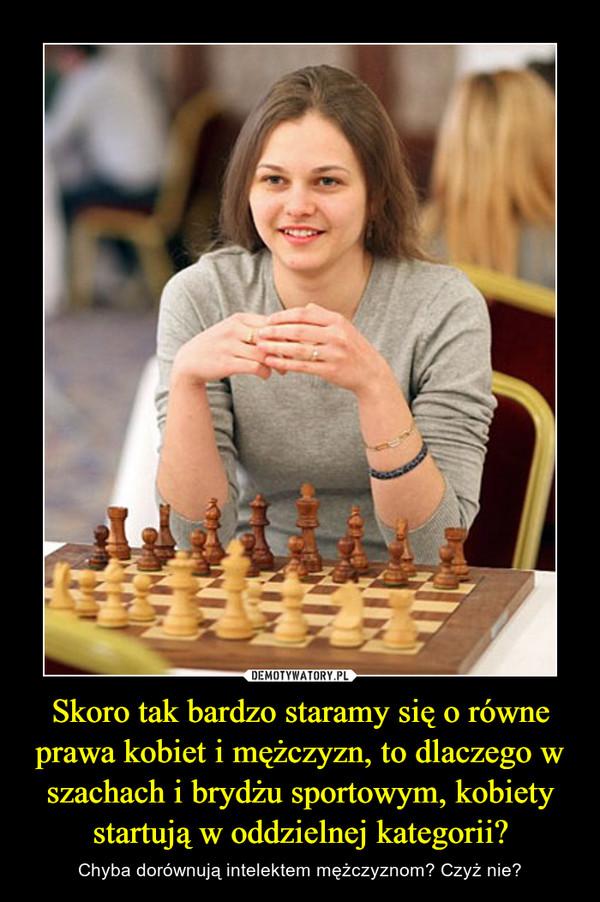 Skoro tak bardzo staramy się o równe prawa kobiet i mężczyzn, to dlaczego w szachach i brydżu sportowym, kobiety startują w oddzielnej kategorii? – Chyba dorównują intelektem mężczyznom? Czyż nie?