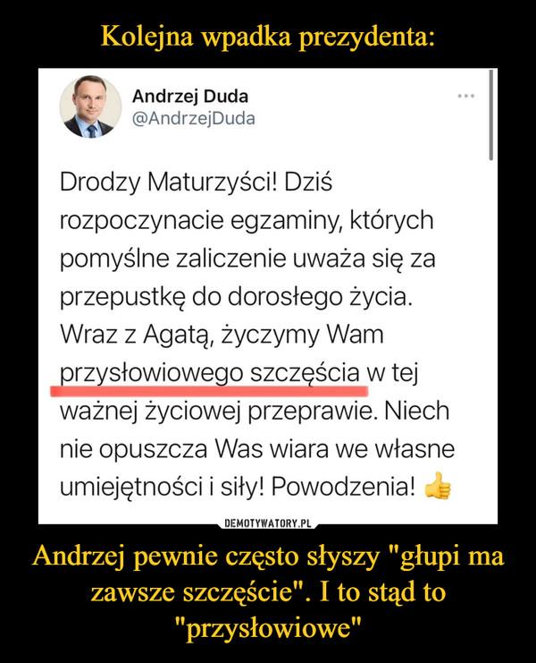 """Andrzej pewnie często słyszy """"głupi ma zawsze szczęście"""". I to stąd to """"przysłowiowe"""" –"""