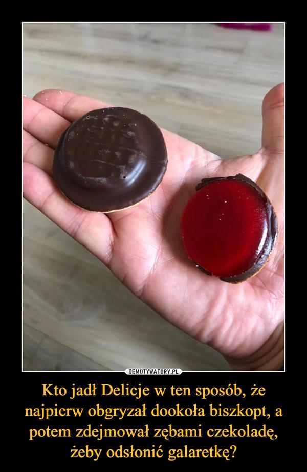 Kto jadł Delicje w ten sposób, że najpierw obgryzał dookoła biszkopt, a potem zdejmował zębami czekoladę, żeby odsłonić galaretkę? –