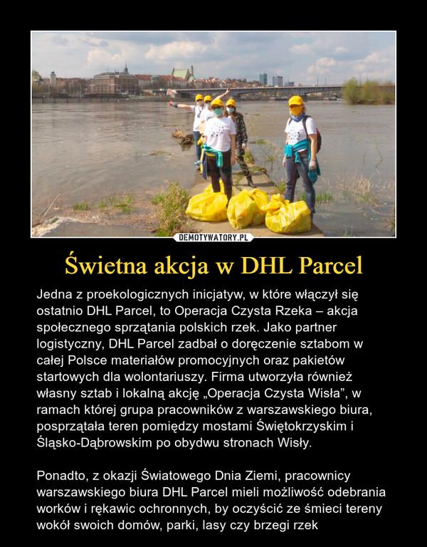 """Świetna akcja w DHL Parcel – Jedna z proekologicznych inicjatyw, w które włączył się ostatnio DHL Parcel, to Operacja Czysta Rzeka – akcja społecznego sprzątania polskich rzek. Jako partner logistyczny, DHL Parcel zadbał o doręczenie sztabom w całej Polsce materiałów promocyjnych oraz pakietów startowych dla wolontariuszy. Firma utworzyła również własny sztab i lokalną akcję """"Operacja Czysta Wisła"""", w ramach której grupa pracowników z warszawskiego biura, posprzątała teren pomiędzy mostami Świętokrzyskim i Śląsko-Dąbrowskim po obydwu stronach Wisły.Ponadto, z okazji Światowego Dnia Ziemi, pracownicy warszawskiego biura DHL Parcel mieli możliwość odebrania worków i rękawic ochronnych, by oczyścić ze śmieci tereny wokół swoich domów, parki, lasy czy brzegi rzek"""