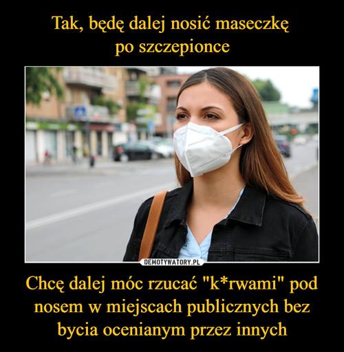 """Tak, będę dalej nosić maseczkę  po szczepionce Chcę dalej móc rzucać """"k*rwami"""" pod nosem w miejscach publicznych bez bycia ocenianym przez innych"""