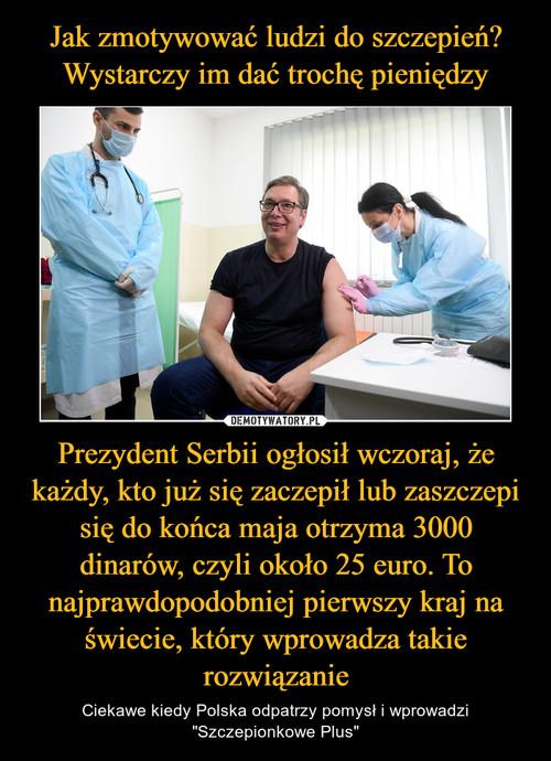 Jak zmotywować ludzi do szczepień? Wystarczy im dać trochę pieniędzy Prezydent Serbii ogłosił wczoraj, że każdy, kto już się zaczepił lub zaszczepi się do końca maja otrzyma 3000 dinarów, czyli około 25 euro. To najprawdopodobniej pierwszy kraj na świecie, który wprowadza takie rozwiązanie