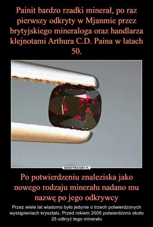 Painit bardzo rzadki minerał, po raz pierwszy odkryty w Mjanmie przez brytyjskiego mineraloga oraz handlarza klejnotami Arthura C.D. Paina w latach 50. Po potwierdzeniu znaleziska jako nowego rodzaju minerału nadano mu nazwę po jego odkrywcy