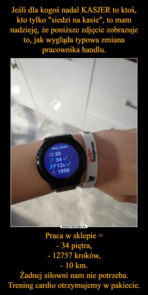 Praca w sklepie =- 34 piętra,- 12757 kroków,- 10 km.Żadnej siłowni nam nie potrzeba. Trening cardio otrzymujemy w pakiecie. –