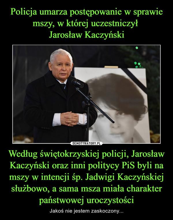Według świętokrzyskiej policji, Jarosław Kaczyński oraz inni politycy PiS byli na mszy w intencji śp. Jadwigi Kaczyńskiej służbowo, a sama msza miała charakter państwowej uroczystości – Jakoś nie jestem zaskoczony...