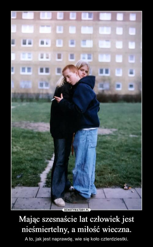 Mając szesnaście lat człowiek jest nieśmiertelny, a miłość wieczna.