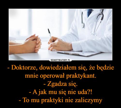 - Doktorze, dowiedziałem się, że będzie mnie operował praktykant. - Zgadza się. - A jak mu się nie uda?! - To mu praktyki nie zaliczymy