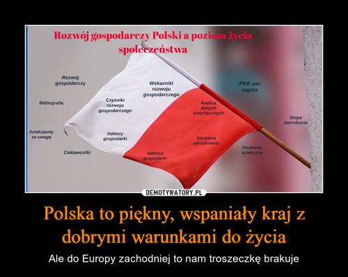 Polska to piękny, wspaniały kraj z dobrymi warunkami do życia