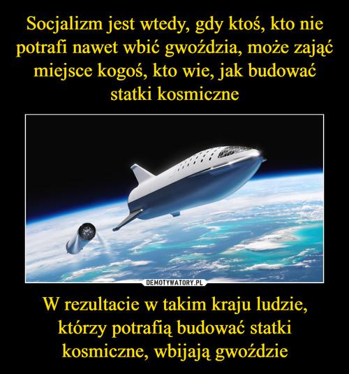 Socjalizm jest wtedy, gdy ktoś, kto nie potrafi nawet wbić gwoździa, może zająć miejsce kogoś, kto wie, jak budować statki kosmiczne W rezultacie w takim kraju ludzie, którzy potrafią budować statki kosmiczne, wbijają gwoździe