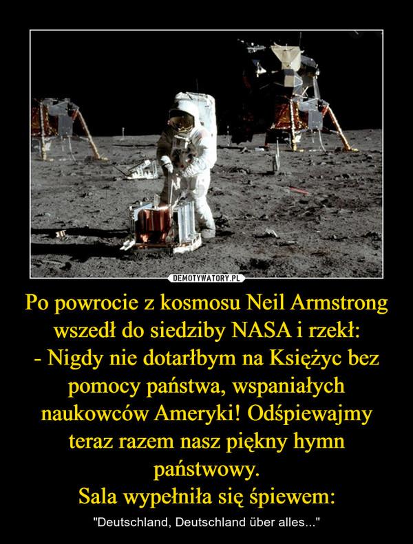 """Po powrocie z kosmosu Neil Armstrong wszedł do siedziby NASA i rzekł:- Nigdy nie dotarłbym na Księżyc bez pomocy państwa, wspaniałych naukowców Ameryki! Odśpiewajmy teraz razem nasz piękny hymn państwowy.Sala wypełniła się śpiewem: – """"Deutschland, Deutschland über alles..."""""""