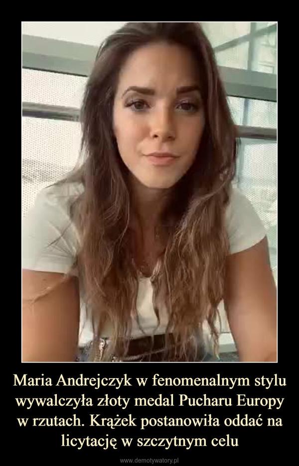 Maria Andrejczyk w fenomenalnym stylu wywalczyła złoty medal Pucharu Europy w rzutach. Krążek postanowiła oddać na licytację w szczytnym celu –