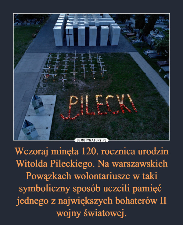 Wczoraj minęła 120. rocznica urodzin Witolda Pileckiego. Na warszawskich Powązkach wolontariusze w taki symboliczny sposób uczcili pamięć  jednego z największych bohaterów II wojny światowej. –
