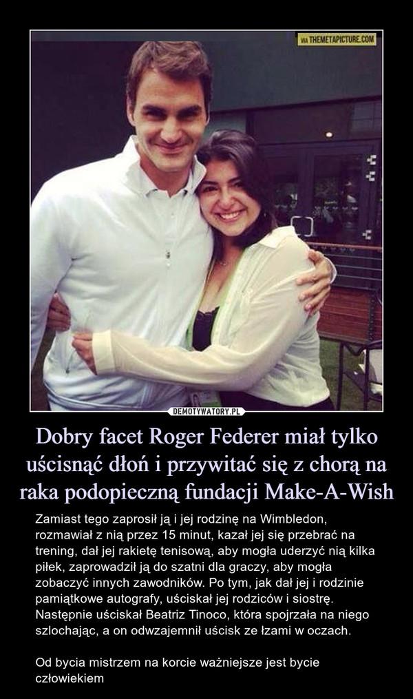 Dobry facet Roger Federer miał tylko uścisnąć dłoń i przywitać się z chorą na raka podopieczną fundacji Make-A-Wish – Zamiast tego zaprosił ją i jej rodzinę na Wimbledon, rozmawiał z nią przez 15 minut, kazał jej się przebrać na trening, dał jej rakietę tenisową, aby mogła uderzyć nią kilka piłek, zaprowadził ją do szatni dla graczy, aby mogła zobaczyć innych zawodników. Po tym, jak dał jej i rodzinie pamiątkowe autografy, uściskał jej rodziców i siostrę. Następnie uściskał Beatriz Tinoco, która spojrzała na niego szlochając, a on odwzajemnił uścisk ze łzami w oczach.Od bycia mistrzem na korcie ważniejsze jest bycie człowiekiem Zamiast tego zaprosił ją i jej rodzinę na Wimbeldon, rozmawiał z nią przez 15 minut, kazał jej się przebrać na trening, dał jej rakietę tenisową, aby mogła uderzyć nią kilka piłek, zaprowadził ją do szatni dla graczy, aby mogła zobaczyć innych zawodników. Po tym jak dał jej i rodzinie pamiątkowe autografy, uściskał jej rodziców i siostrę. Następnie uściskał Beatriz Tinoco, która spojrzała na niego szlochając, a on odwzajemnił uścisk ze łzami w oczach.Od bycia mistrzem na korcie ważniejsze jest bycie człowiekiem