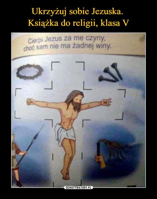 Ukrzyżuj sobie Jezuska.  Książka do religii, klasa V
