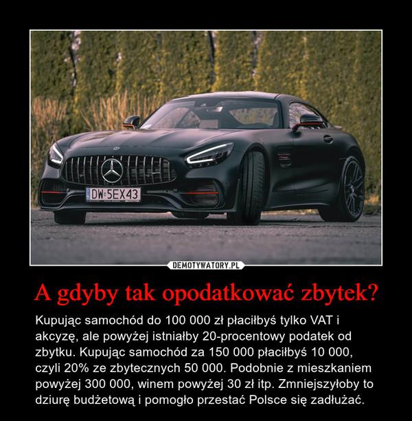 A gdyby tak opodatkować zbytek? – Kupując samochód do 100 000 zł płaciłbyś tylko VAT i akcyzę, ale powyżej istniałby 20-procentowy podatek od zbytku. Kupując samochód za 150 000 płaciłbyś 10 000, czyli 20% ze zbytecznych 50 000. Podobnie z mieszkaniem powyżej 300 000, winem powyżej 30 zł itp. Zmniejszyłoby to dziurę budżetową i pomogło przestać Polsce się zadłużać.