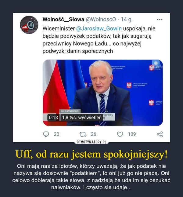 """Uff, od razu jestem spokojniejszy! – Oni mają nas za idiotów, którzy uważają, że jak podatek nie nazywa się dosłownie """"podatkiem"""", to oni już go nie płacą. Oni celowo dobierają takie słowa, z nadzieją że uda im się oszukać naiwniaków. I często się udaje... Wolność_Słowa @Wolnosco · 14 g.Wiceminister @Jaroslaw_Gowin uspokaja, niebędzie podwyżek podatków, tak jak sugerująprzeciwnicy Nowego Ładu... co najwyżejpodwyżki danin społecznychMinisterstwo Rozwoju,acy i TechnologiRNtérstcyi TecOLAYha tywoMiniPrMinisterstwo Rozwoju.Pracy I TechnologiMinisterstPracy i TecPOLSATNEWS.PLY DYWAN0:13 1,8 tys. wyświetleńOVNEROZKEADAO 2027 26109"""