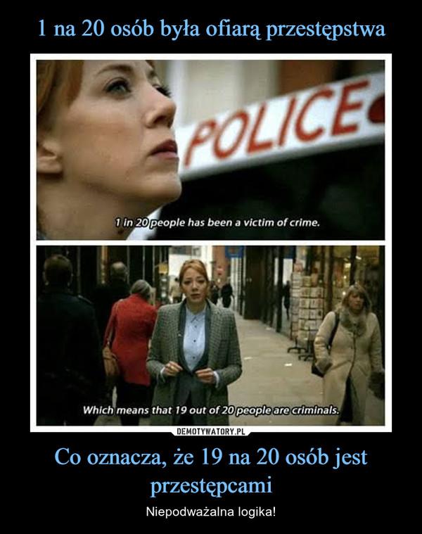 Co oznacza, że 19 na 20 osób jest przestępcami – Niepodważalna logika!