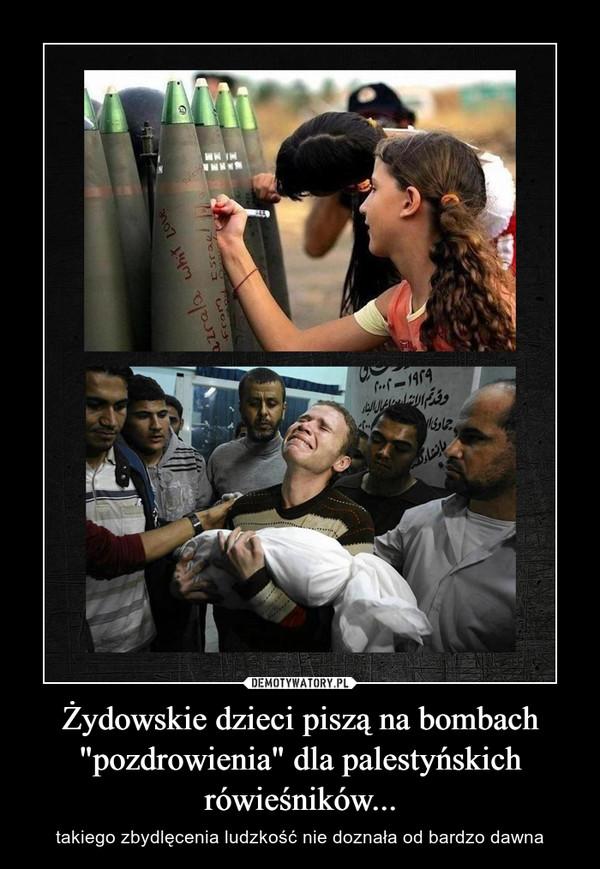"""Żydowskie dzieci piszą na bombach """"pozdrowienia"""" dla palestyńskich rówieśników... – takiego zbydlęcenia ludzkość nie doznała od bardzo dawna"""